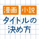 【これでラクラク】漫画・小説のタイトルの決め方
